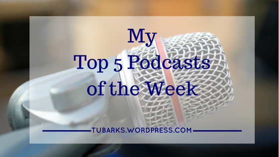 My Top 5 Podcasts of the Week